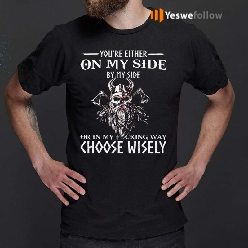 You're-Either-On-My-Side-By-My-Side-Or-In-My-Fucking-Way-Choose-Wisely-Funny-Viking-Print-On-Back-T-Shirts
