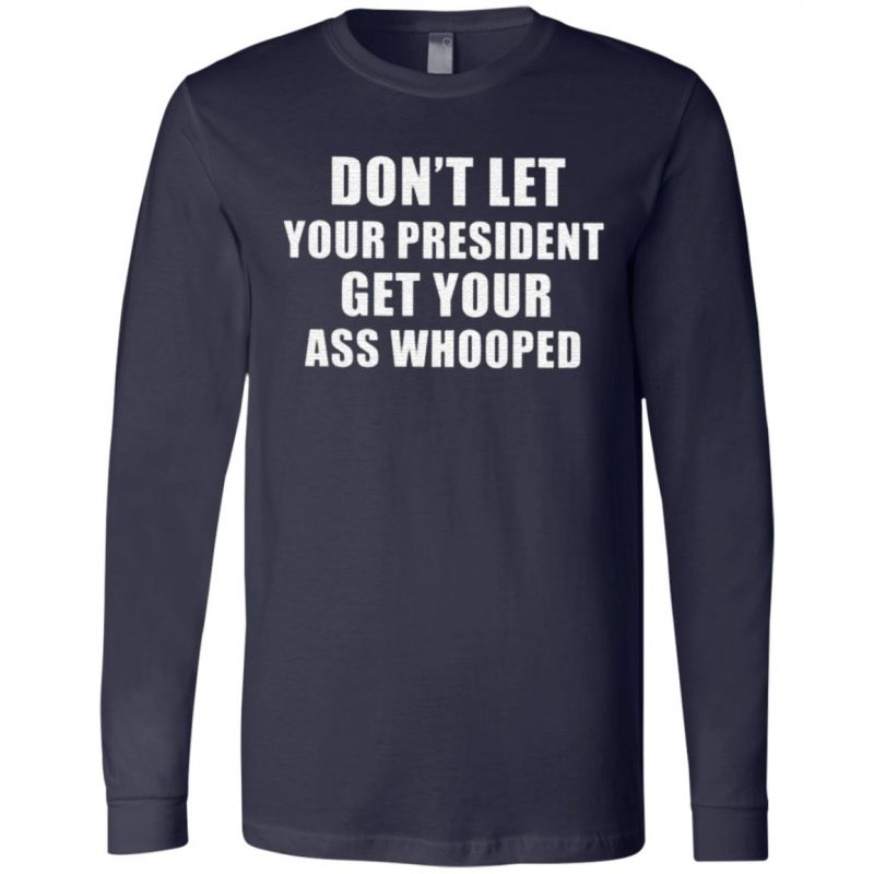 Dont Lets Your President Get Your Ass Whooped Shirt