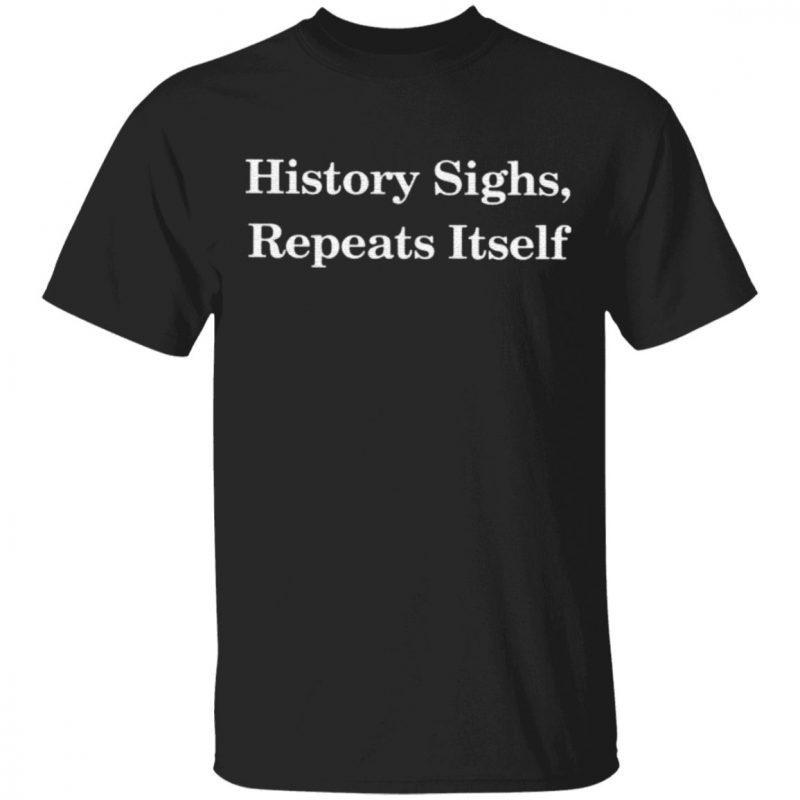 History Sighs Repeats Itself Shirt