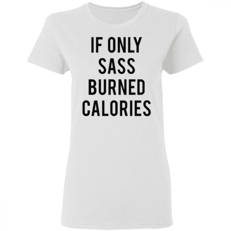 If Only Sass Burned Calories shirt