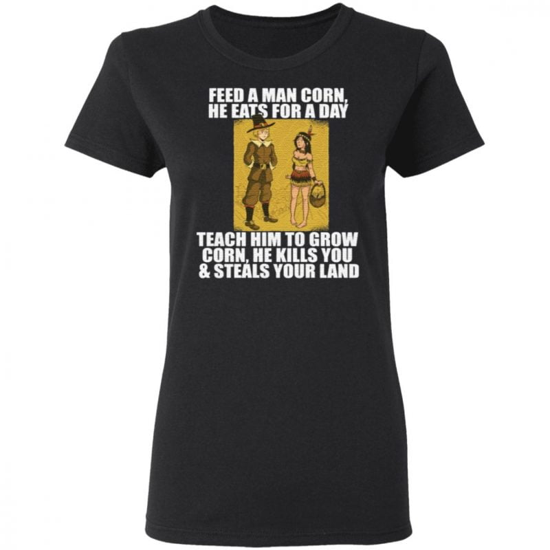 Feed A Man Corn He Eats For A Day T Shirt
