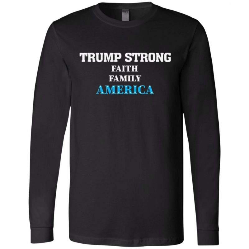 Trump Strong Faith Family America Support T Shirt
