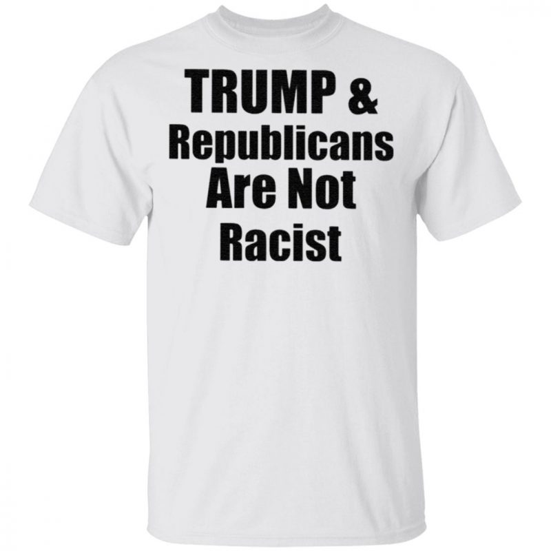 Trump And Republicans Are Not Racist T Shirt