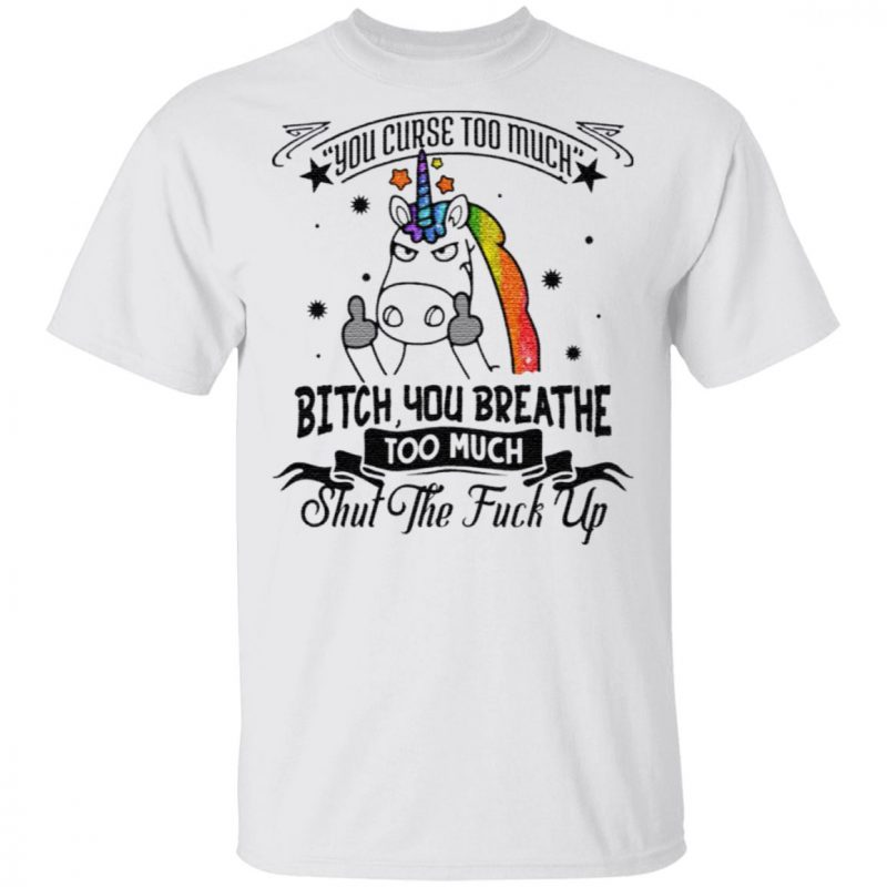You Curse Too Much Bitch You Breathe Too Much Shut The Fuck Off T Shirt