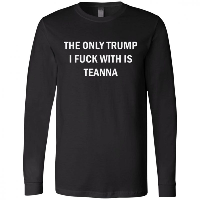The Only Trump I Fuck With Is Teanna TShirt