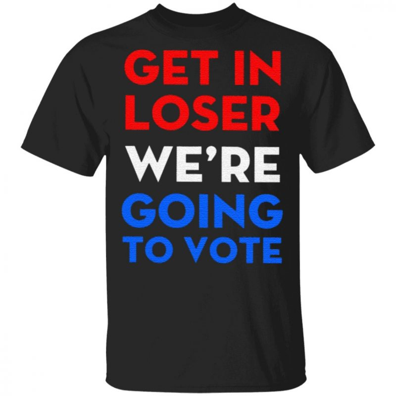 Get In Loser We're Going To Vote Shirt