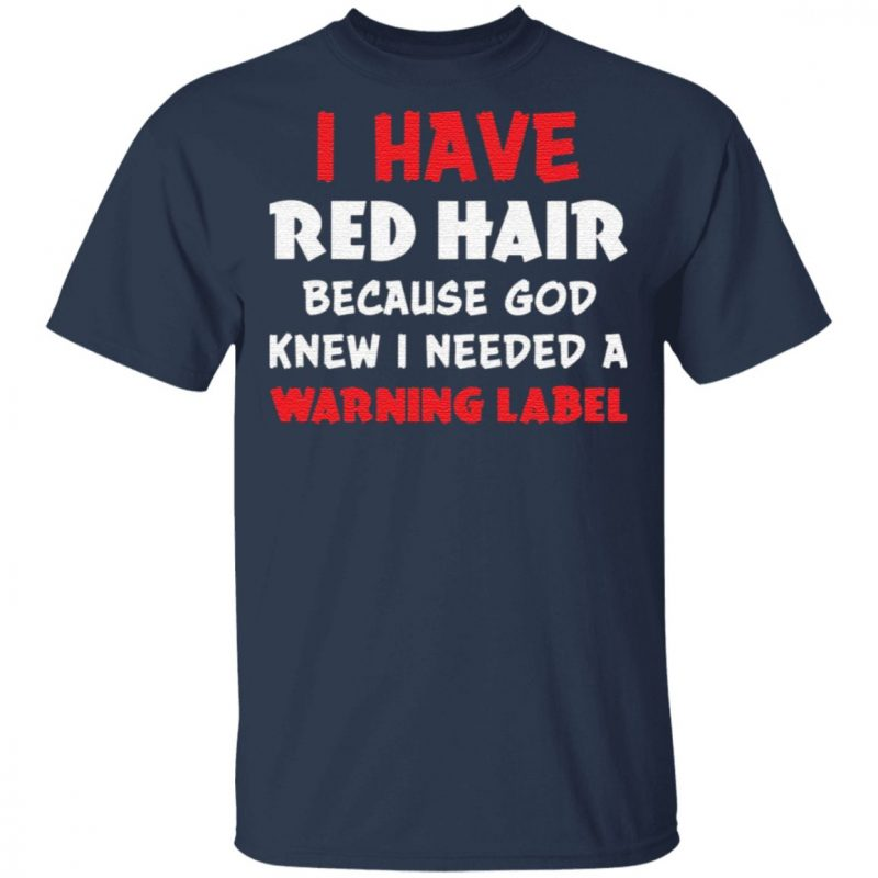 I Have Red Hair Because God Knew I Need A Warning Label t shirt