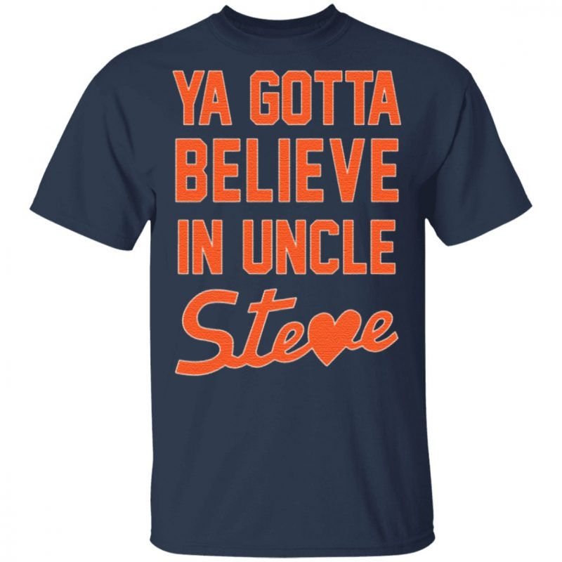 Ya Gotta Believe In Uncle Steve T Shirt