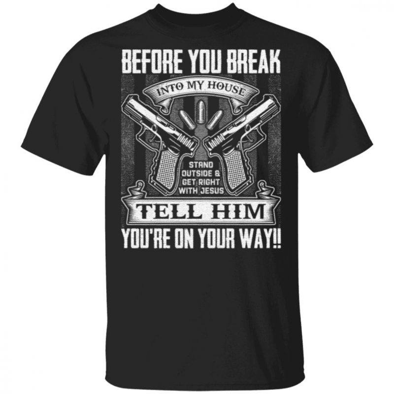 Before You Break Into My House Stand Outside Get Rights With Jesus Tell Him You're On Your Way Print On Back T-Shirt