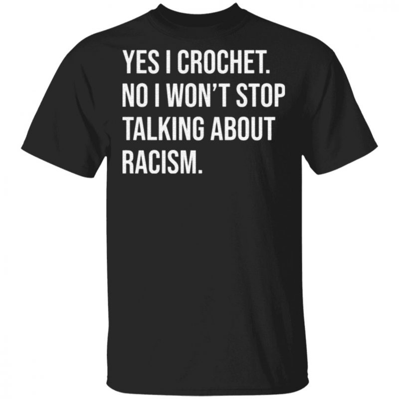 Yes I crochet no I won't stop talking about racism shirt