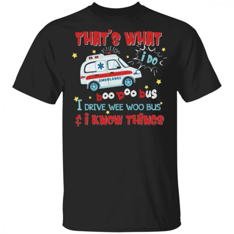 That's What I Do I Drive Wee Woo Bus And I Know Things T-Shirt
