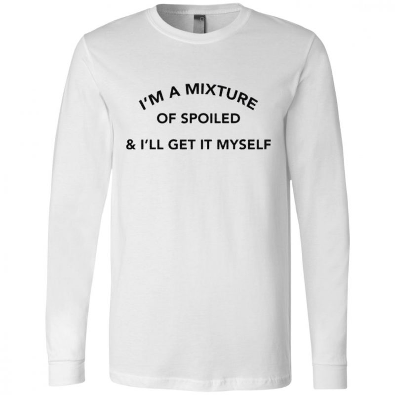 I'm A Mixture Of Spoiled And I'll Get It Myself Shirt