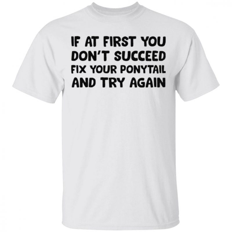 If at first you don't succeed fix your ponytail and try again shirt