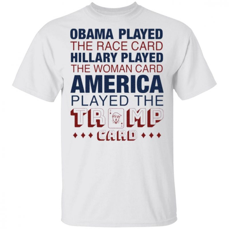 Obama played the race card Hillary played the woman card America played the Trump card shirt