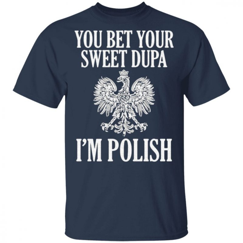 You Bet Your Sweet Dupa I'm Polish Shirt