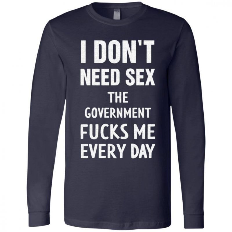 I don't need sex the government fucks me every day t shirt