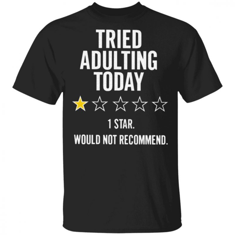 Tried Adulting Today 1 Star Would Not Recommend T Shirt