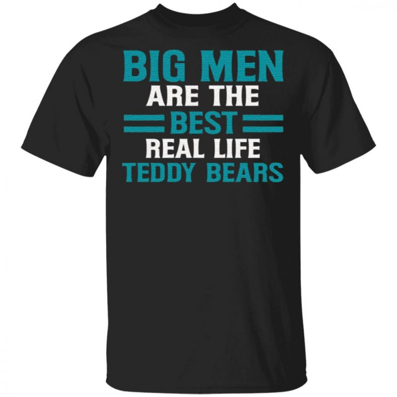 Big Men Are the Best Real Life Teddy Bears Fathers Day Gifts for Dad T-Shirt
