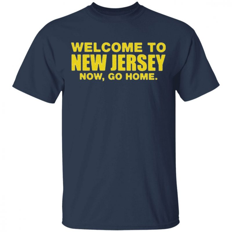 Welcome To New Jersey Now Go Home T Shirt
