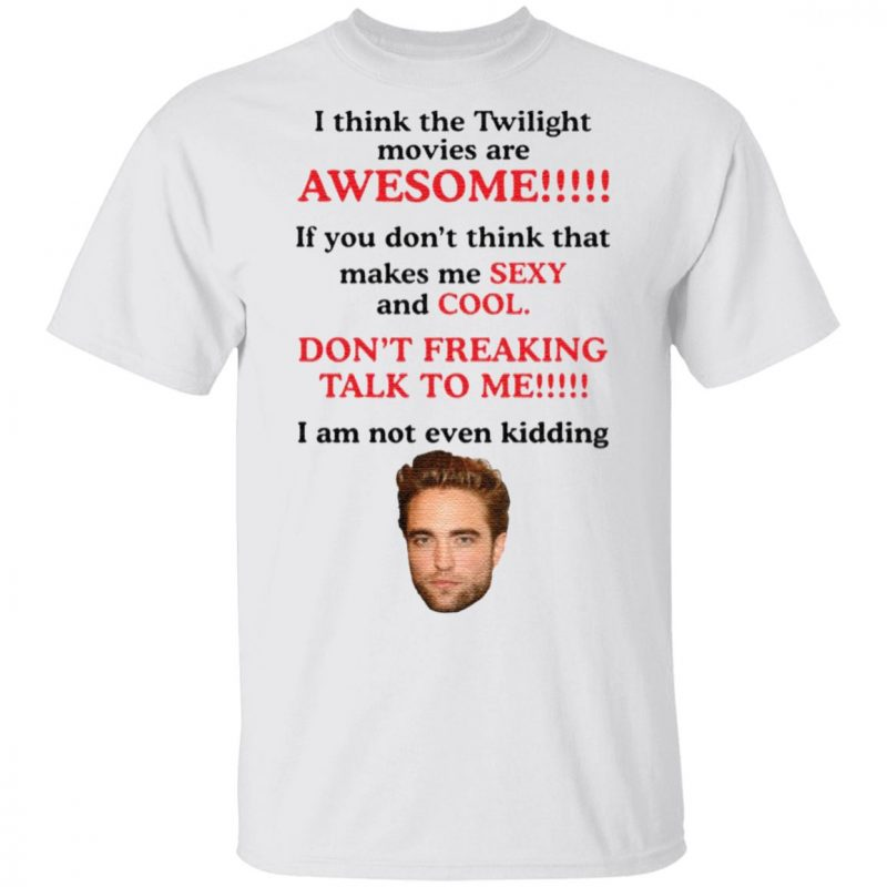 Robert Pattinson I think the Twilight movies are awesome t shirt