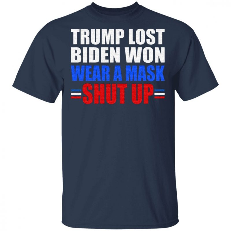 Trump Lost Biden Won Wear a Mask Shut Up T-Shirt