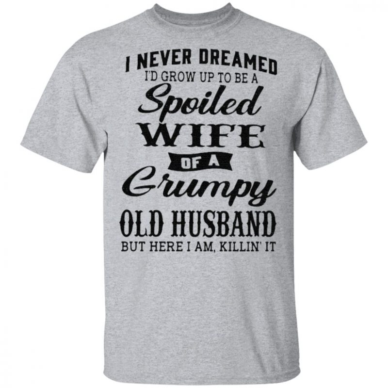 I Never Dreamed I'd Grow Up To Be A Spoiled Wife Of A Grumpy Old Husband But Here I Am Killin It TShirt