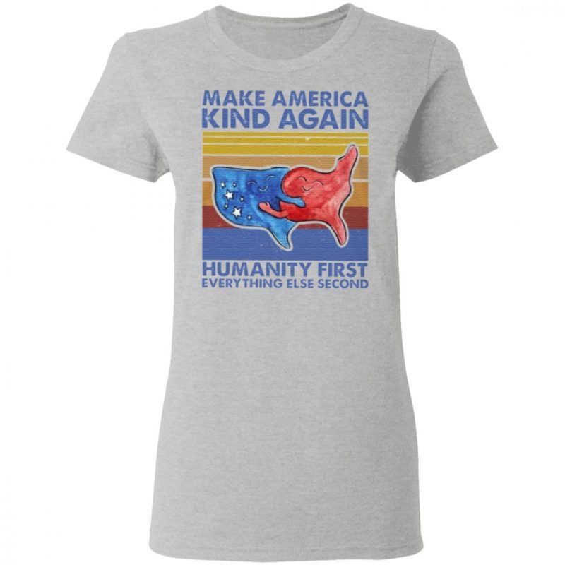 Make America Kind Again Humanity First Everything Else Second T Shirt