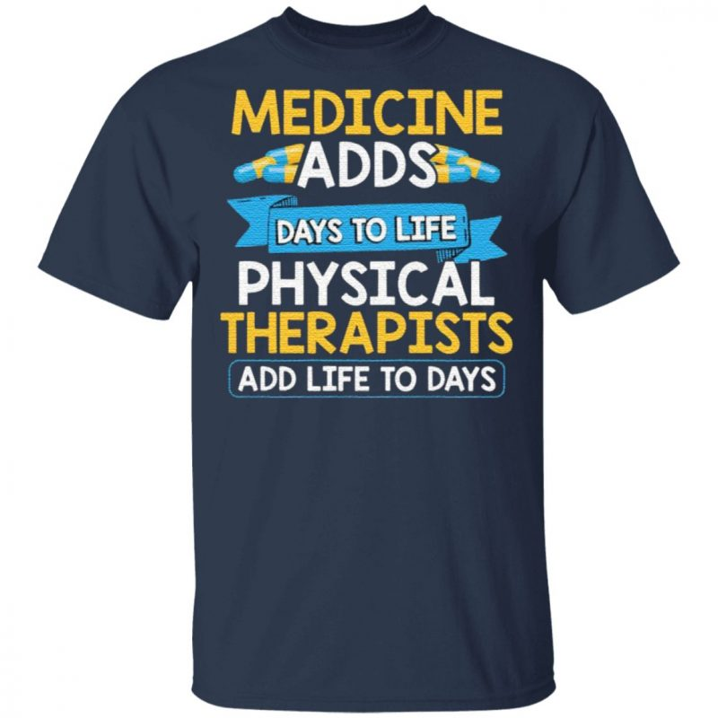 Medicine Adds Days To Life Physical Therapists Add Life To Days T Shirt