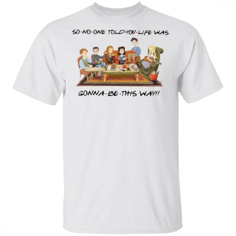 So No One Told You Life Was Gonna Be This Way Friends T Shirt