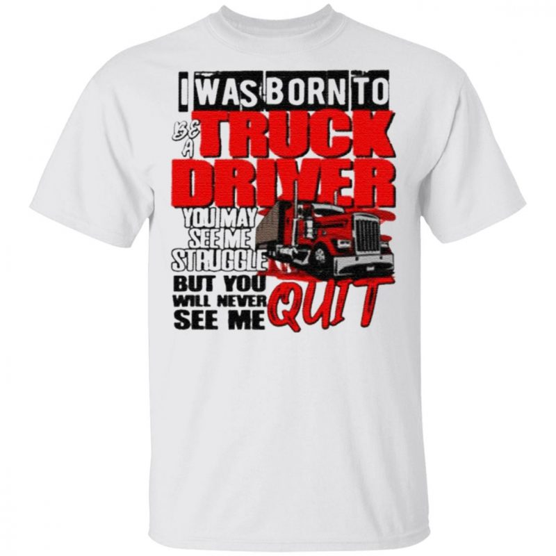 Trucker I Was Born To Be A Truck Driver You May See Me Struggle T Shirt