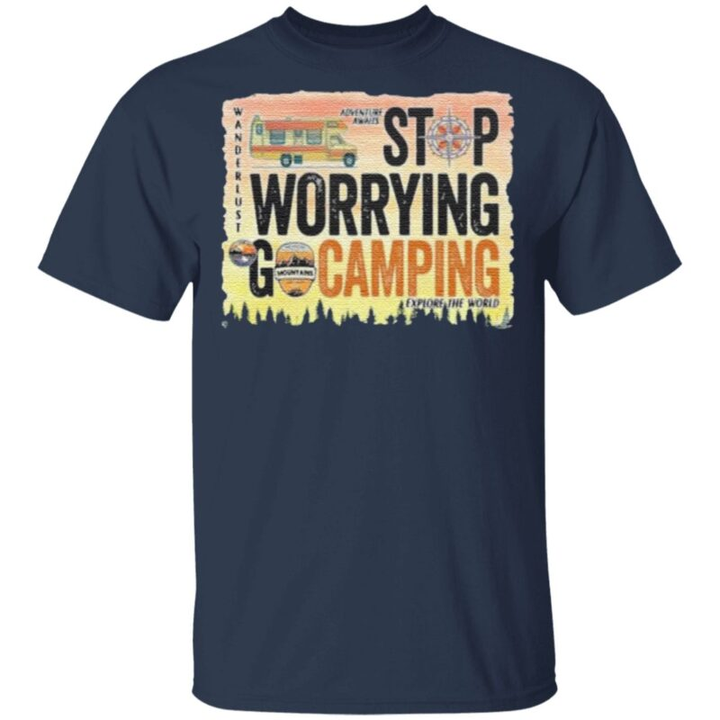 Stop Warrying Go Camping t shirt