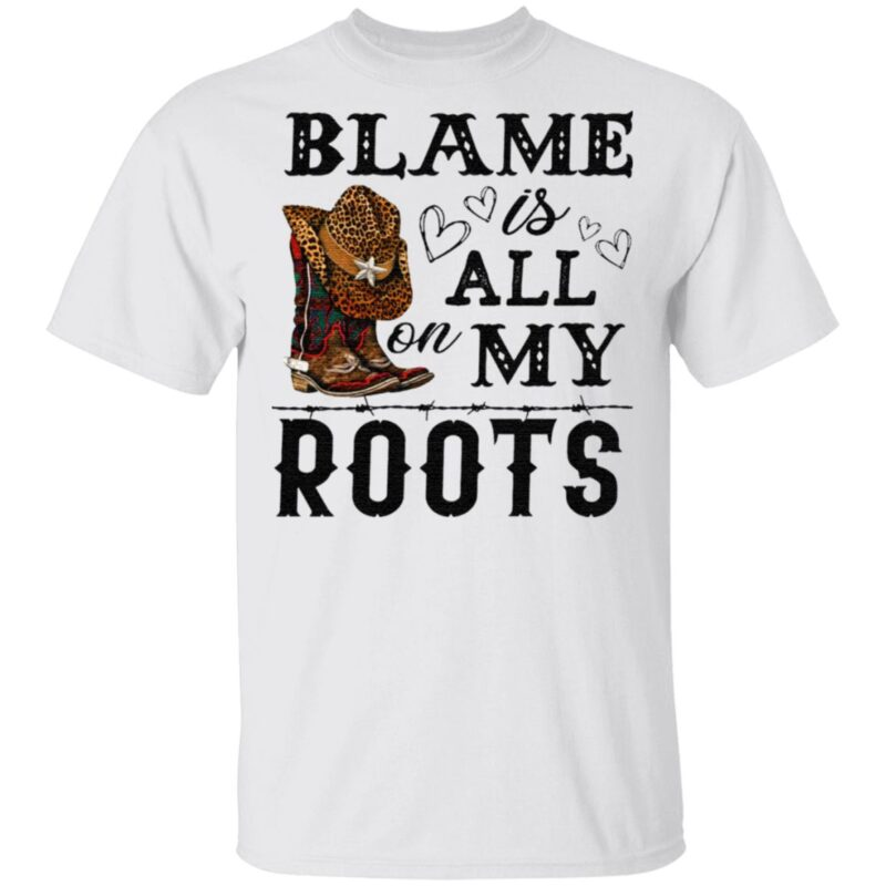 Blame is all my roots t shirt
