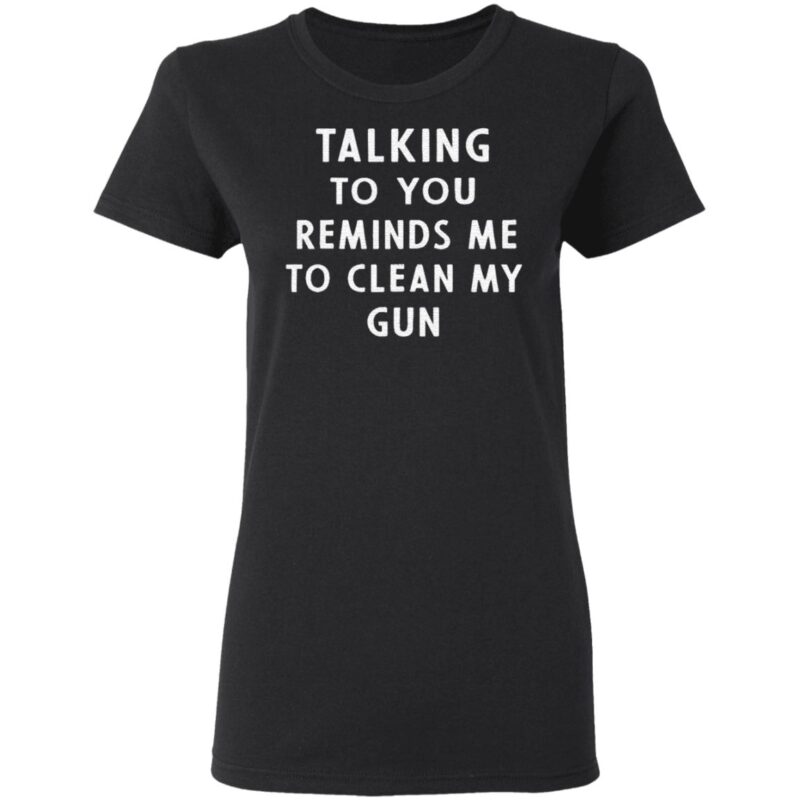 Talking to you reminds me to clean my gun t shirt