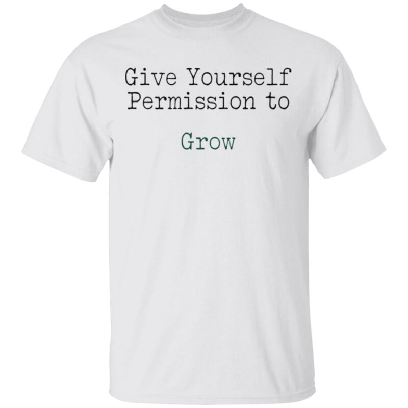 Give yourself permission to grow t shirt