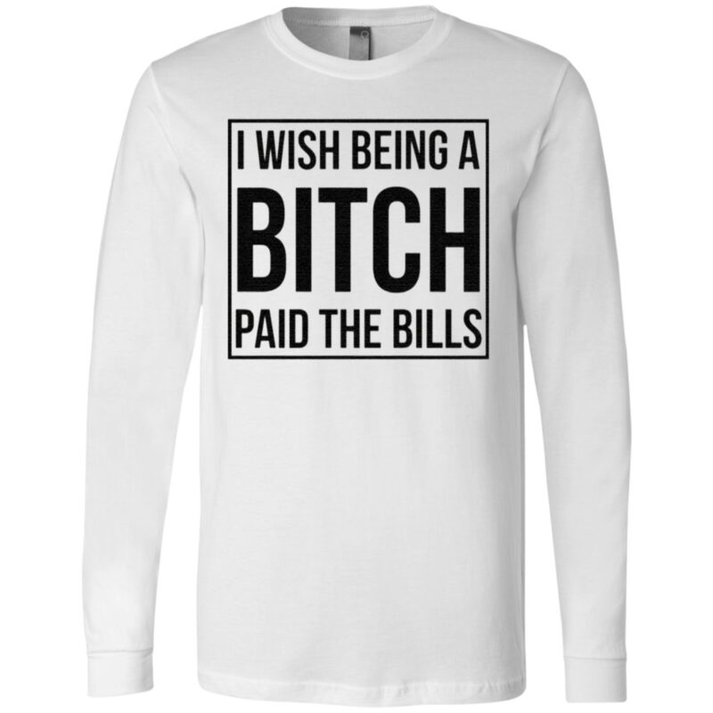 I wish being a bitch paid the bills t shirt