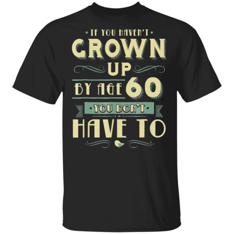 If You Haven't Grown Up By Age 60 You Don't Have To T Shirt
