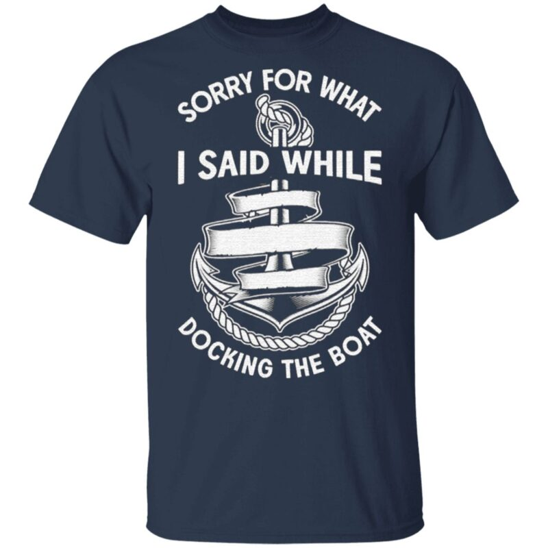 Sorry for what I said while docking the boat t shirt