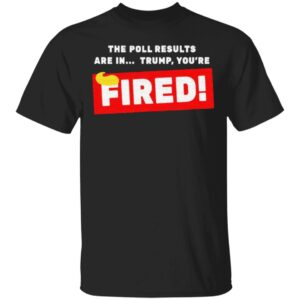 The Poll Results Are In Trump You're Fired Hair Donald Trump T Shirt