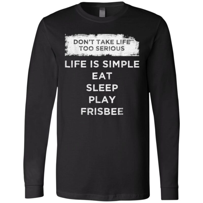 Don't Take Life Too Serious Life Is Simple Eat Sleep Play Frisbee TShirt