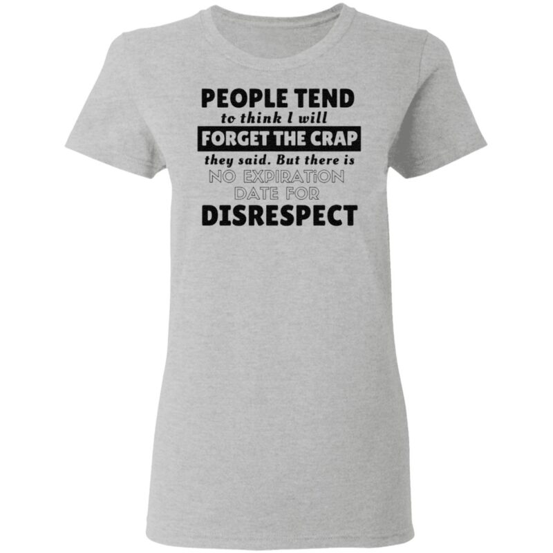People tend to think I will forget the crap they said but there is no expiration date for disrespect t shirt
