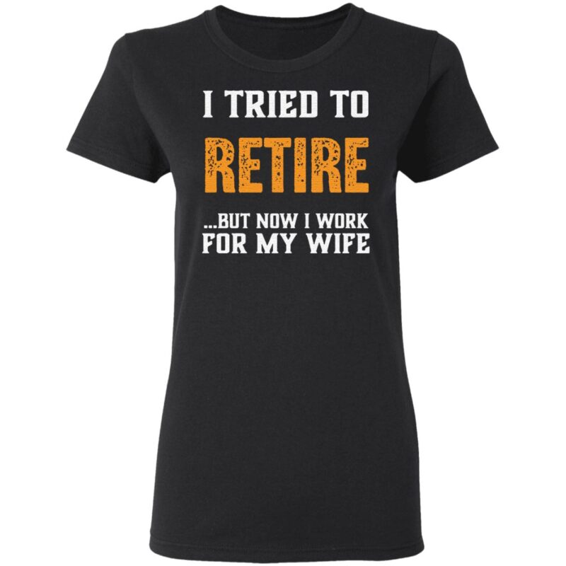 I Tried to Retire But Now I Work For My Wife T Shirt