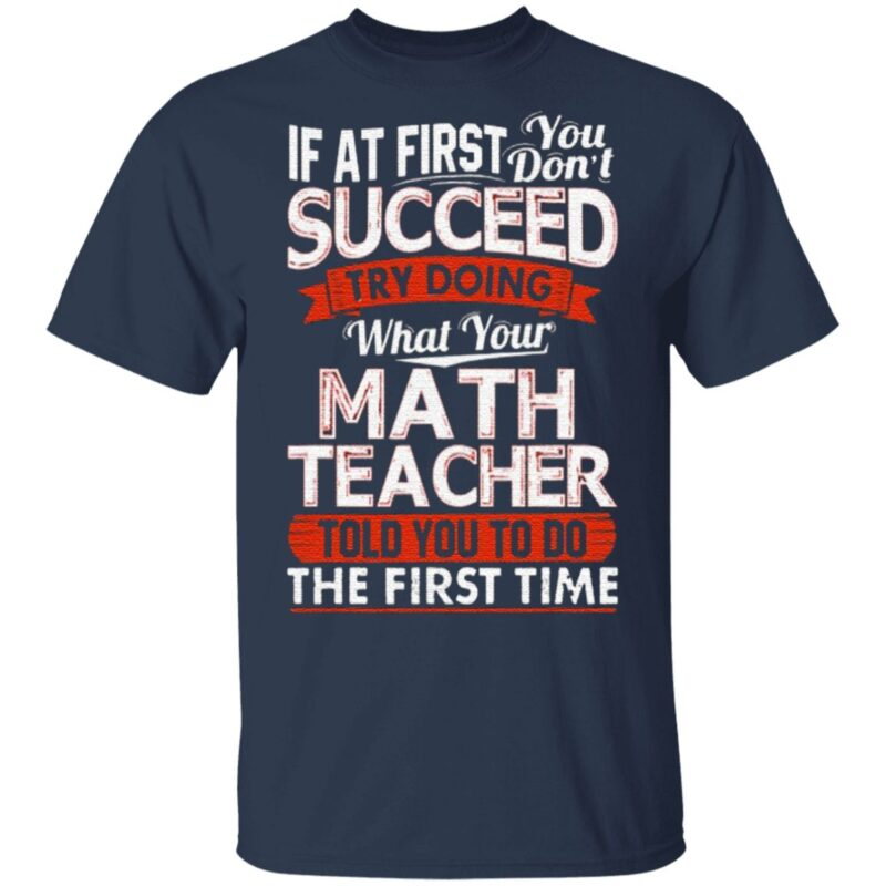 If At First You Don't Succeed Try Doing What Your Math Teacher TShirt
