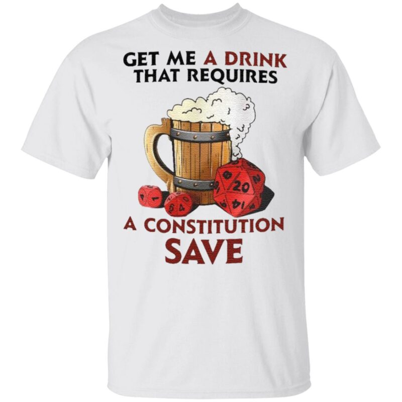 Beer Get Me A Drink That Requires A Constitution Save T Shirt