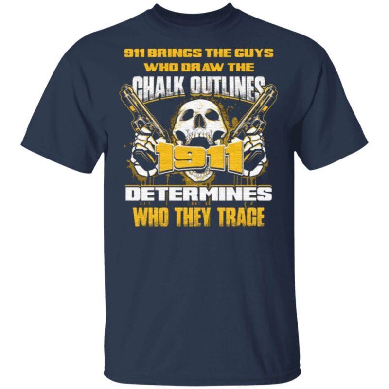 911 Brings The Guys Who Draw The Chalk Outlines 1911 Determines Who They Trace T-Shirt
