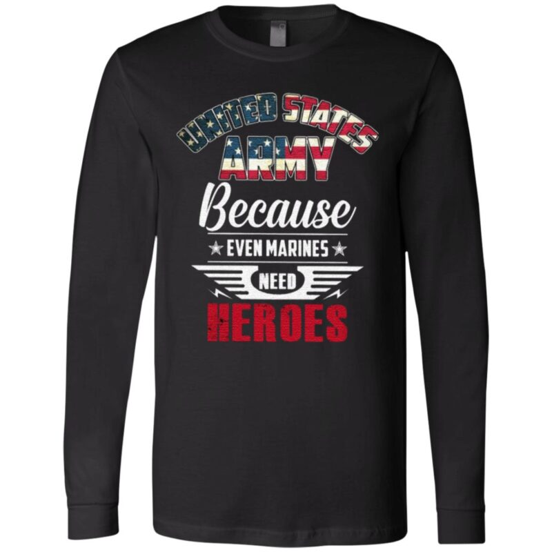 United States Army Because Even Marines Need Heroes T Shirt