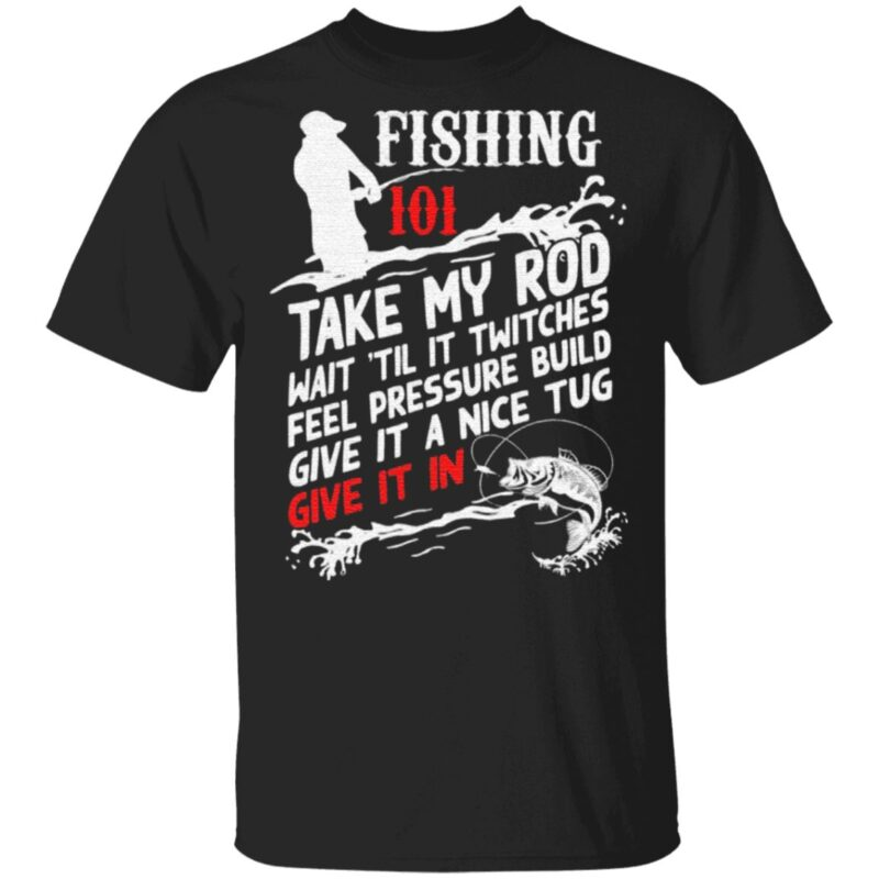 Fishing 101 Take My Rod T-Shirt