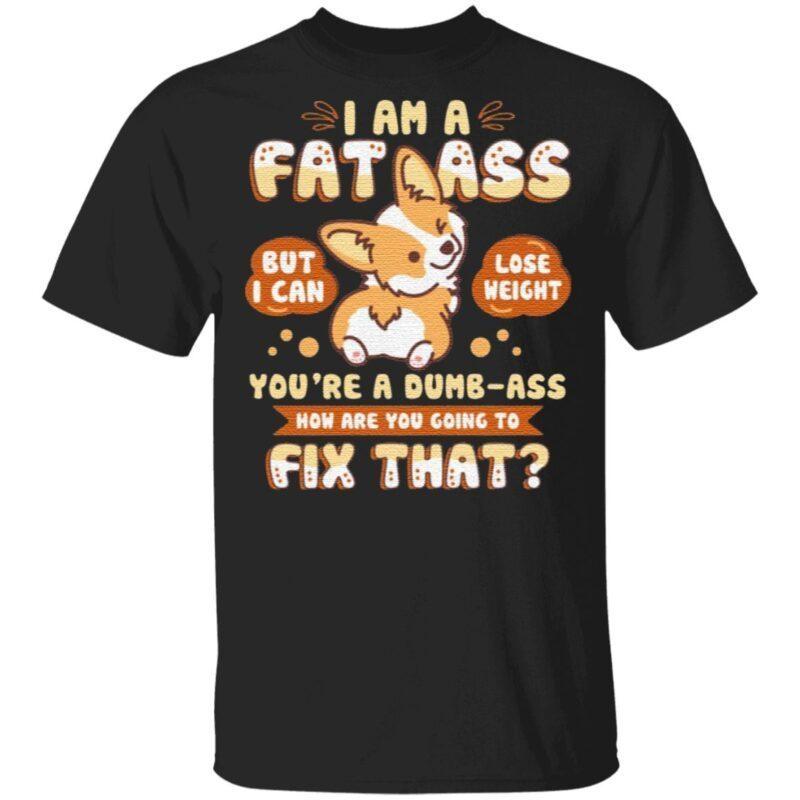 I Am A Fat Ass You're A Dumb Ass T-Shirt