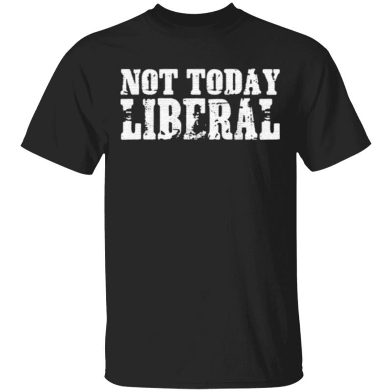 Not today liberal t shirt
