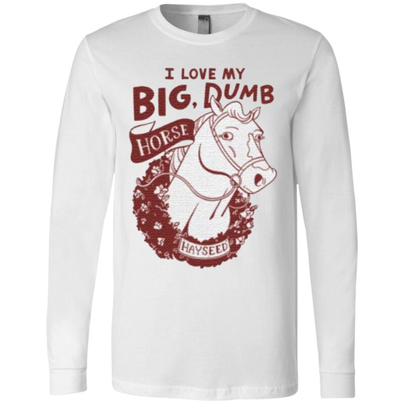 I love my big dumb horse t shirt