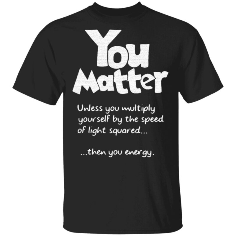 You Matter Unless You Multiply Yourself By The Speed Of Light Squared TShirt